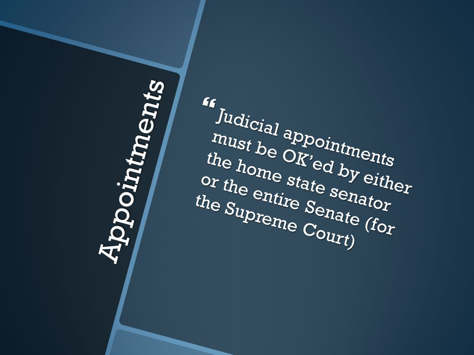 Appointments  Judicial appointments must be OK'ed by either the home state senator or the entire Senate (for the Supreme Court)