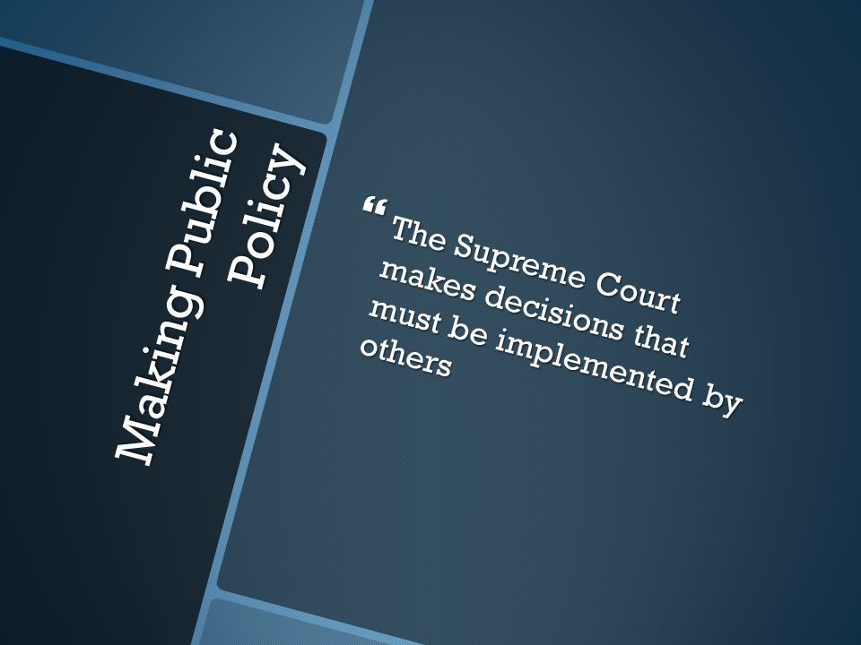 Making Public Policy  The Supreme Court makes decisions that must be implemented by others