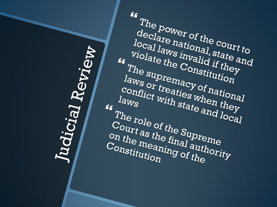 Judicial Review  The power of the court to declare national, state and local laws invalid if they violate the Constitution  The supremacy of national laws or treaties when they conflict with state and local laws  The role of the Supreme Court as the final authority on the meaning of the Constitution