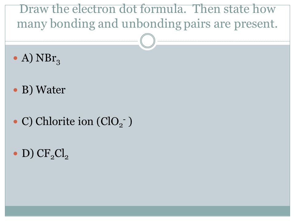 Draw the electron dot formula. Then state how many bonding and unbonding pairs are present.