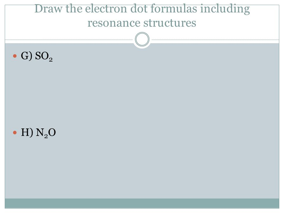 Draw the electron dot formulas including resonance structures G) SO 2 H) N 2 O