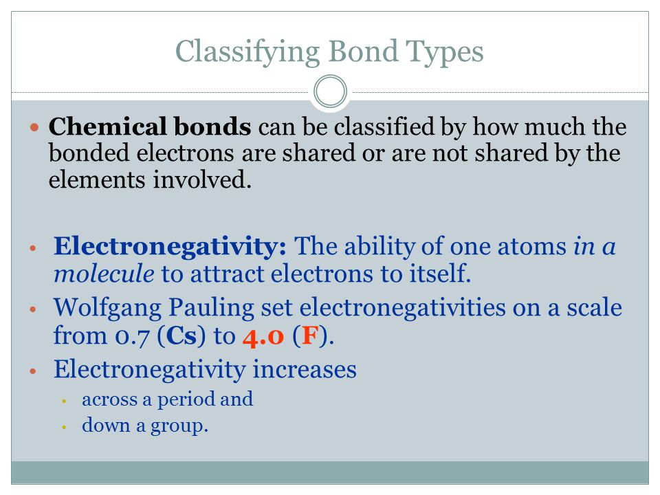 Classifying Bond Types Chemical bonds can be classified by how much the bonded electrons are shared or are not shared by the elements involved.
