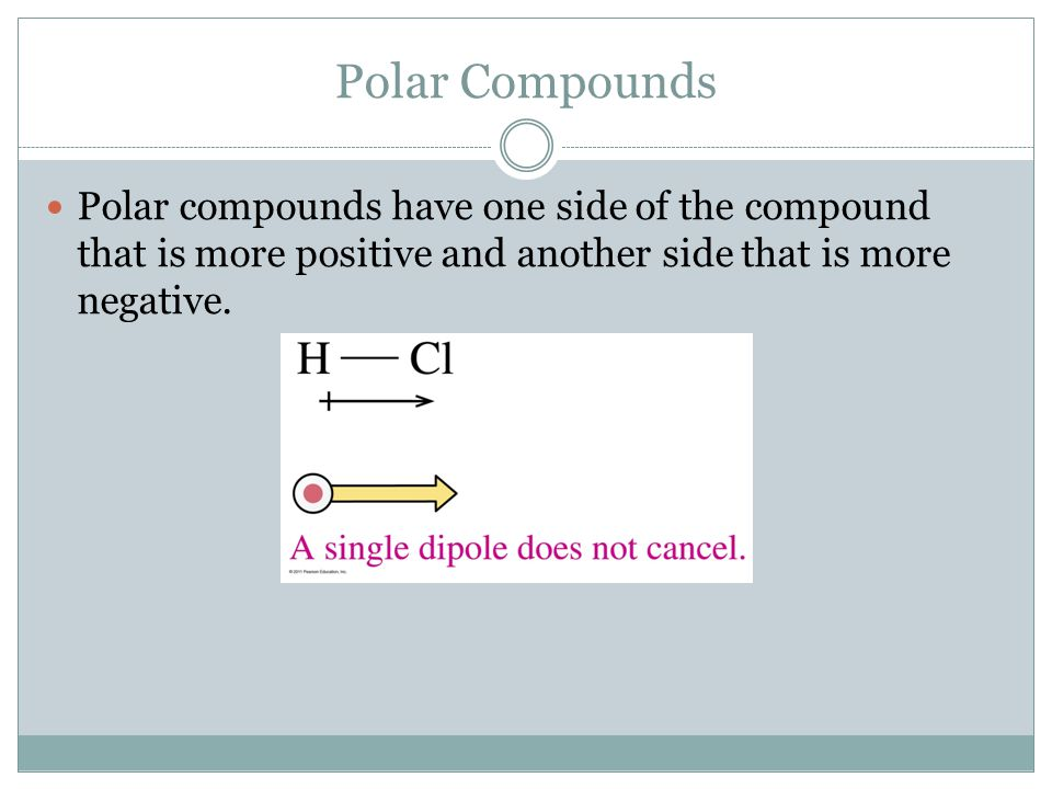 Polar Compounds Polar compounds have one side of the compound that is more positive and another side that is more negative.