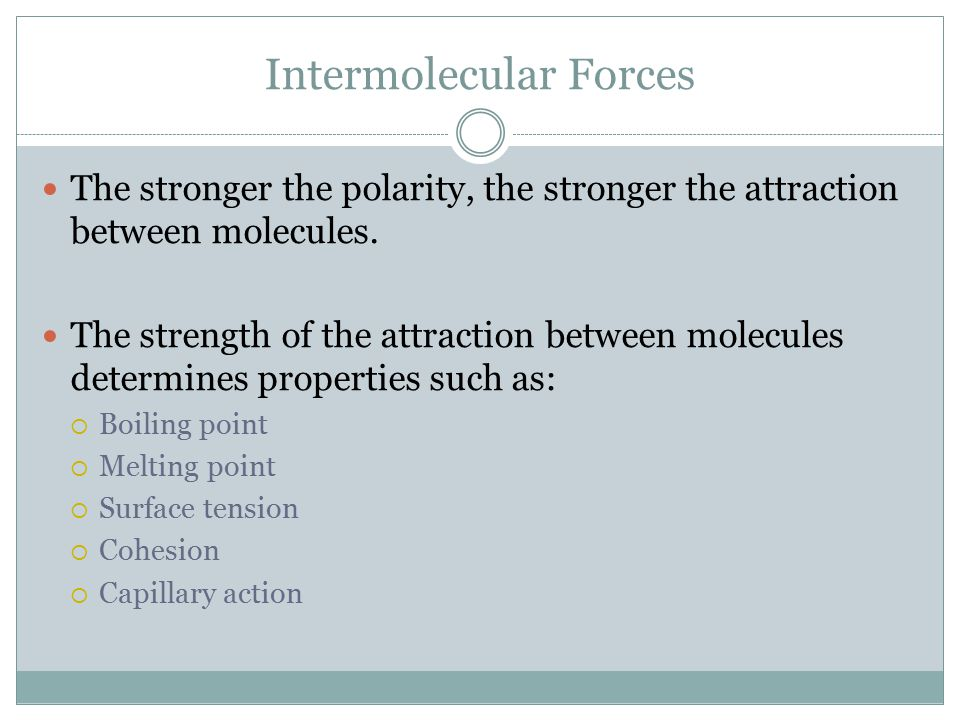 Intermolecular Forces The stronger the polarity, the stronger the attraction between molecules.