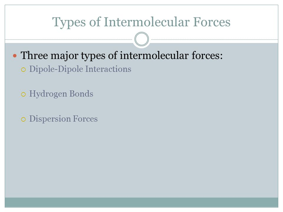 Types of Intermolecular Forces Three major types of intermolecular forces:  Dipole-Dipole Interactions  Hydrogen Bonds  Dispersion Forces