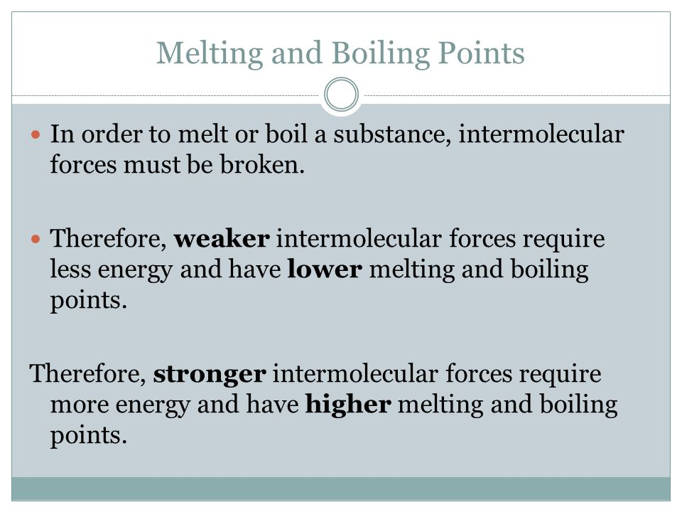 Melting and Boiling Points In order to melt or boil a substance, intermolecular forces must be broken.