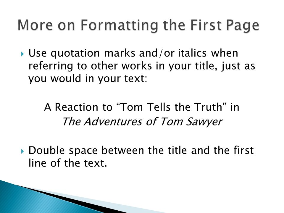  Use quotation marks and/or italics when referring to other works in your title, just as you would in your text: A Reaction to Tom Tells the Truth in The Adventures of Tom Sawyer  Double space between the title and the first line of the text.