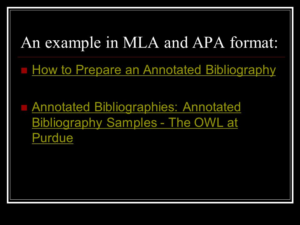 An example in MLA and APA format: How to Prepare an Annotated Bibliography Annotated Bibliographies: Annotated Bibliography Samples - The OWL at Purdue Annotated Bibliographies: Annotated Bibliography Samples - The OWL at Purdue