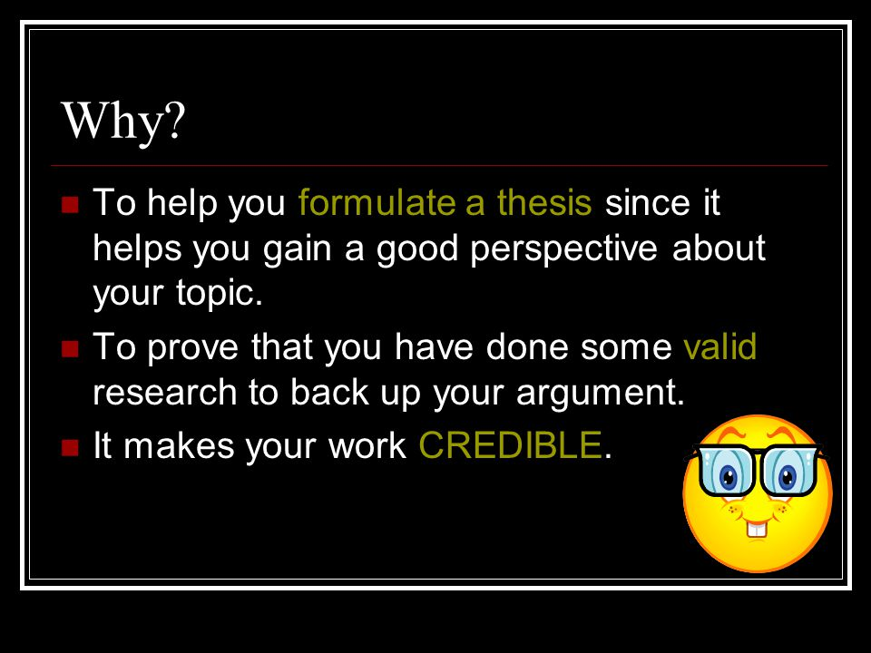 Why. To help you formulate a thesis since it helps you gain a good perspective about your topic.