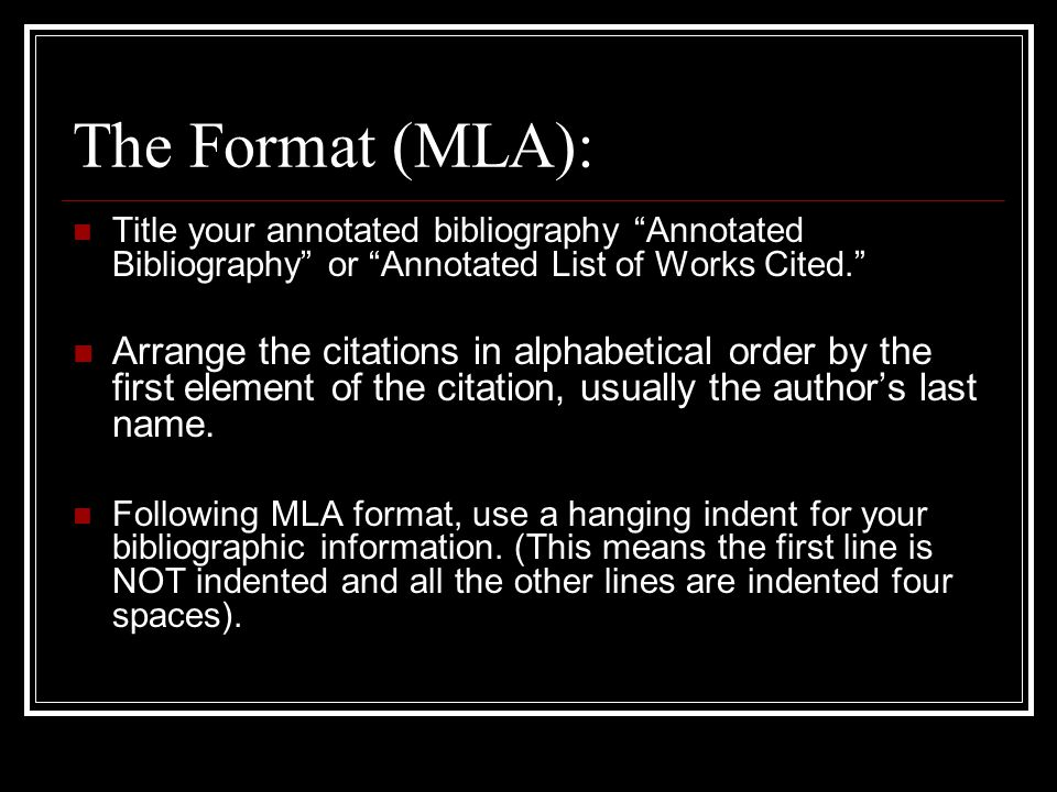 The Format (MLA): Title your annotated bibliography Annotated Bibliography or Annotated List of Works Cited. Arrange the citations in alphabetical order by the first element of the citation, usually the author's last name.