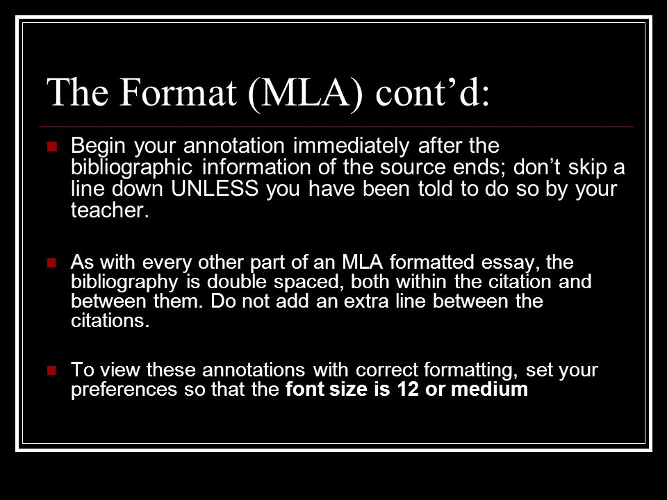 The Format (MLA) cont'd: Begin your annotation immediately after the bibliographic information of the source ends; don't skip a line down UNLESS you have been told to do so by your teacher.