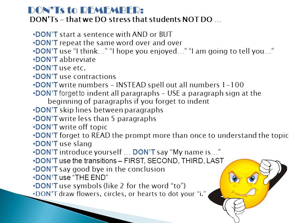 DON'Ts to REMEMBER: DON'Ts – that we DO stress that students NOT DO … DON'T start a sentence with AND or BUT DON'T repeat the same word over and over DON'T use I think… I hope you enjoyed… I am going to tell you… DON'T abbreviate DON'T use etc.