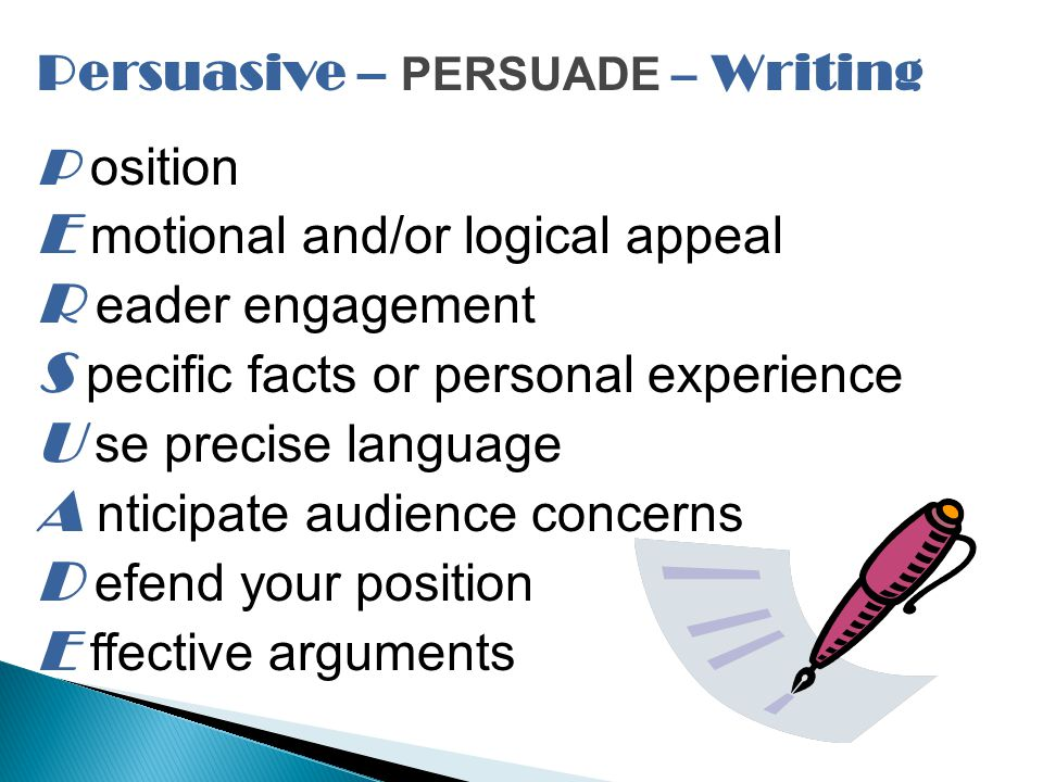 Persuasive – PERSUADE – Writing P osition E motional and/or logical appeal R eader engagement S pecific facts or personal experience U se precise language A nticipate audience concerns D efend your position E ffective arguments