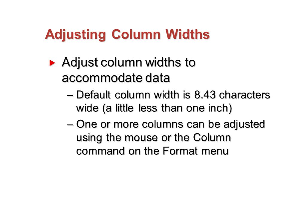 Adjusting Column Widths  Adjust column widths to accommodate data –Default column width is 8.43 characters wide (a little less than one inch) –One or more columns can be adjusted using the mouse or the Column command on the Format menu