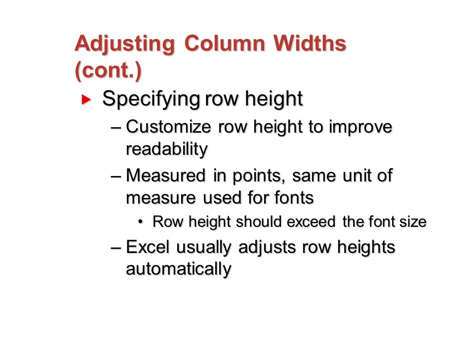 Adjusting Column Widths (cont.)  Specifying row height –Customize row height to improve readability –Measured in points, same unit of measure used for fonts Row height should exceed the font sizeRow height should exceed the font size –Excel usually adjusts row heights automatically