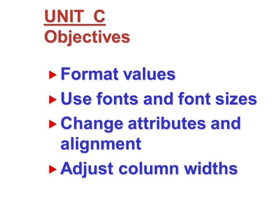  Format values  Use fonts and font sizes  Change attributes and alignment  Adjust column widths UNIT C Objectives
