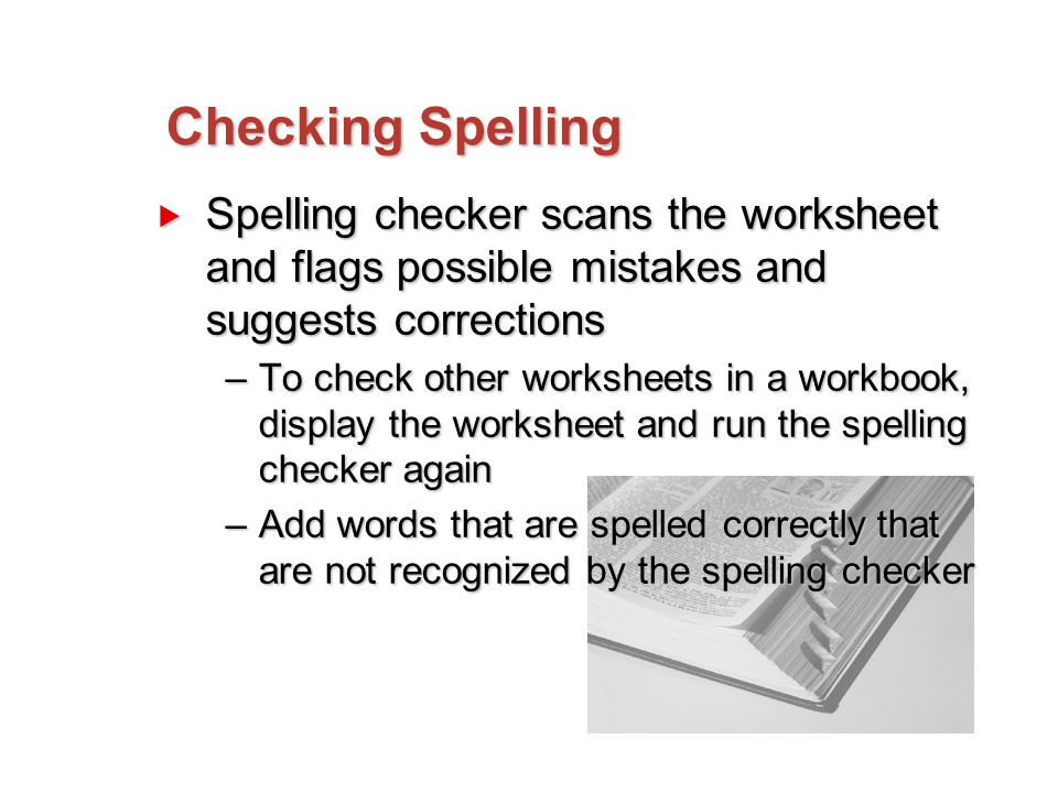 Checking Spelling  Spelling checker scans the worksheet and flags possible mistakes and suggests corrections –To check other worksheets in a workbook, display the worksheet and run the spelling checker again –Add words that are spelled correctly that are not recognized by the spelling checker