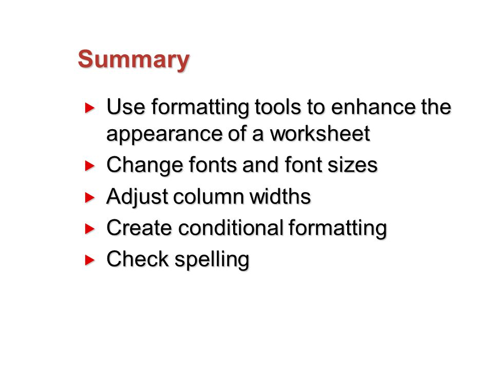 Summary  Use formatting tools to enhance the appearance of a worksheet  Change fonts and font sizes  Adjust column widths  Create conditional formatting  Check spelling