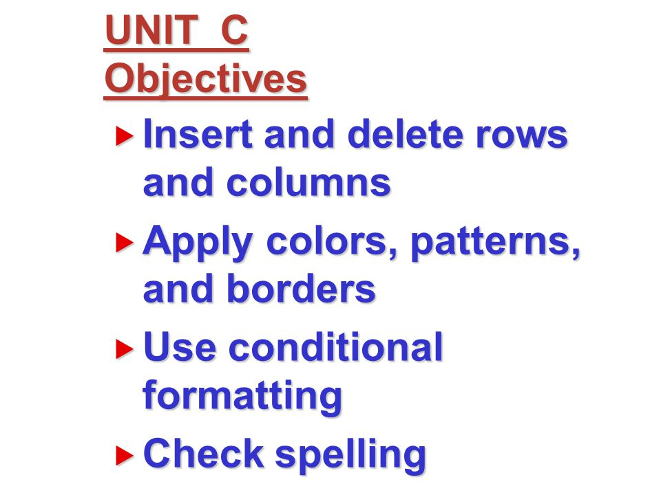  Insert and delete rows and columns  Apply colors, patterns, and borders  Use conditional formatting  Check spelling