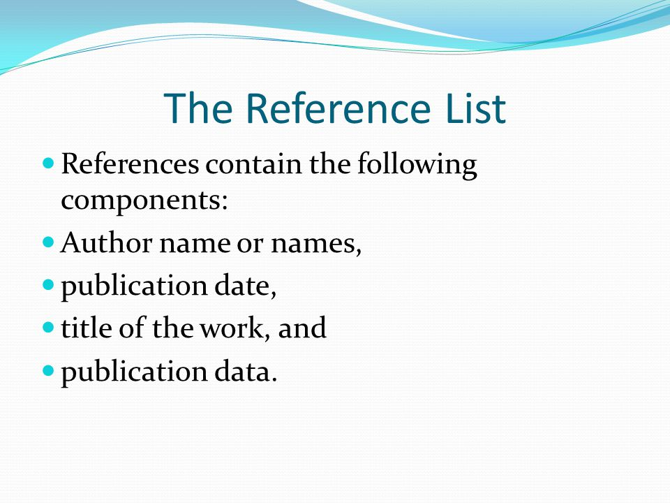 The Reference List References contain the following components: Author name or names, publication date, title of the work, and publication data.