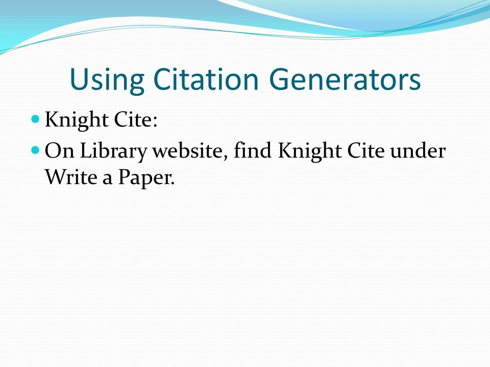 Using Citation Generators Knight Cite: On Library website, find Knight Cite under Write a Paper.