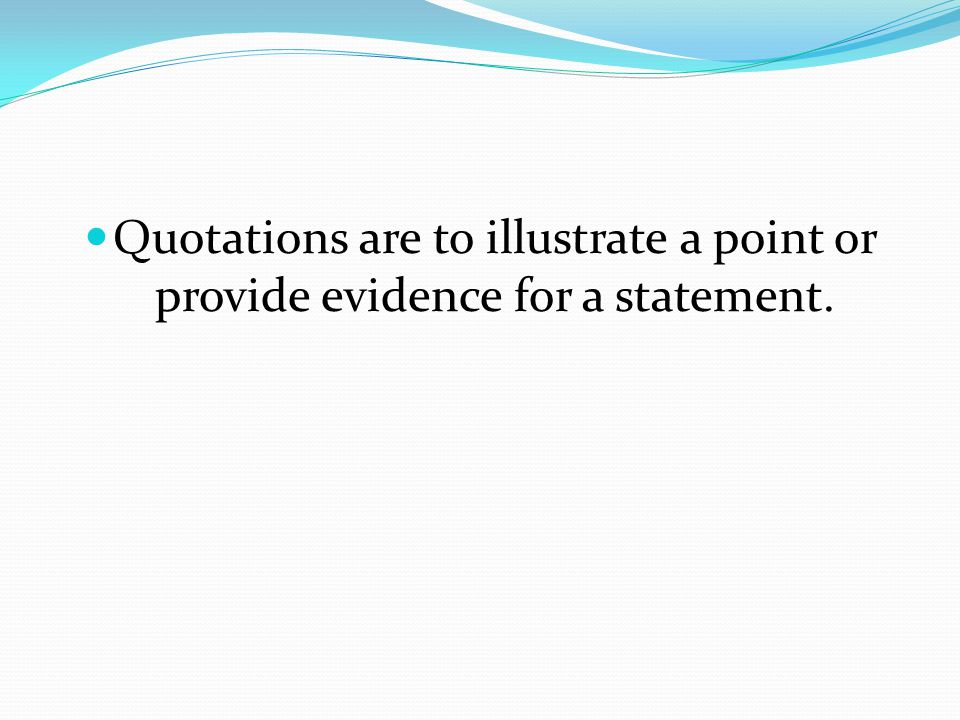 Quotations are to illustrate a point or provide evidence for a statement.