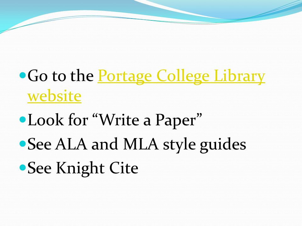 Go to the Portage College Library websitePortage College Library website Look for Write a Paper See ALA and MLA style guides See Knight Cite