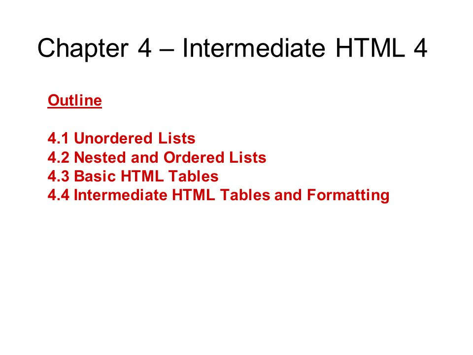 Chapter 4 – Intermediate HTML 4 Outline 4.1 Unordered Lists 4.2 Nested and Ordered Lists 4.3 Basic HTML Tables 4.4 Intermediate HTML Tables and Formatting