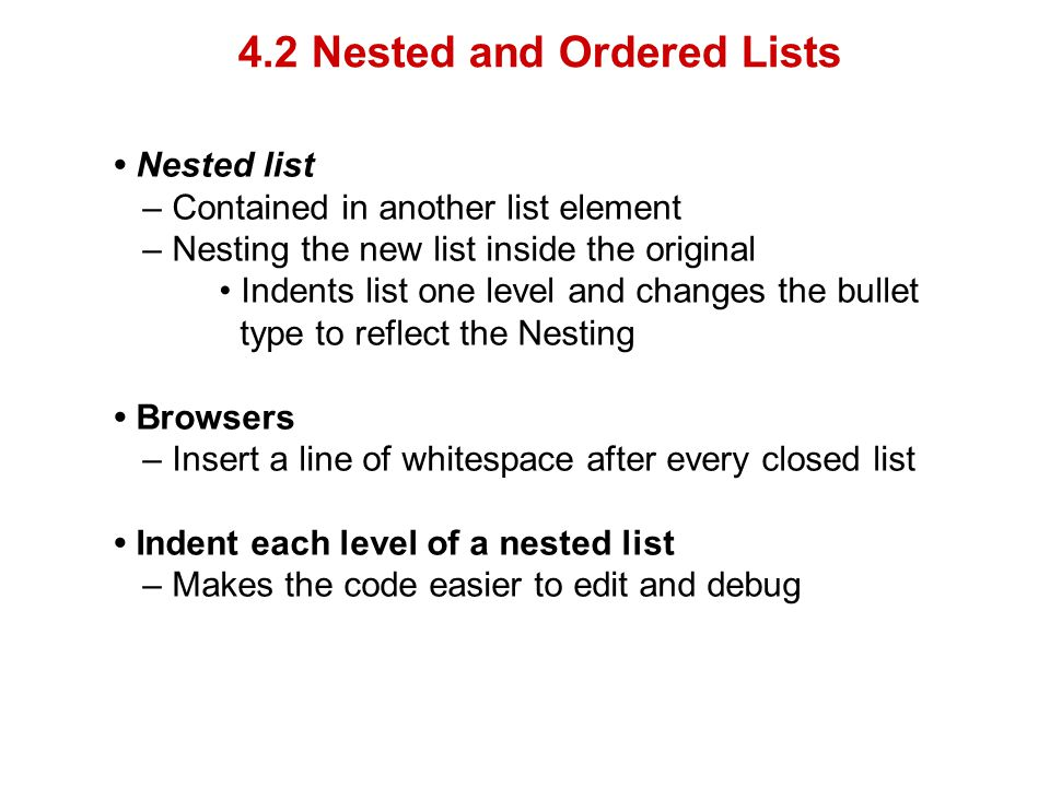 4.2 Nested and Ordered Lists Nested list – Contained in another list element – Nesting the new list inside the original Indents list one level and changes the bullet type to reflect the Nesting Browsers – Insert a line of whitespace after every closed list Indent each level of a nested list – Makes the code easier to edit and debug