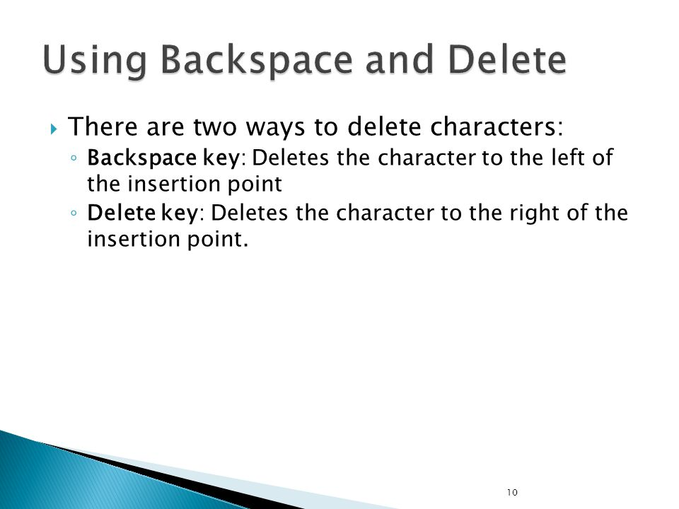  There are two ways to delete characters: ◦ Backspace key: Deletes the character to the left of the insertion point ◦ Delete key: Deletes the character to the right of the insertion point.