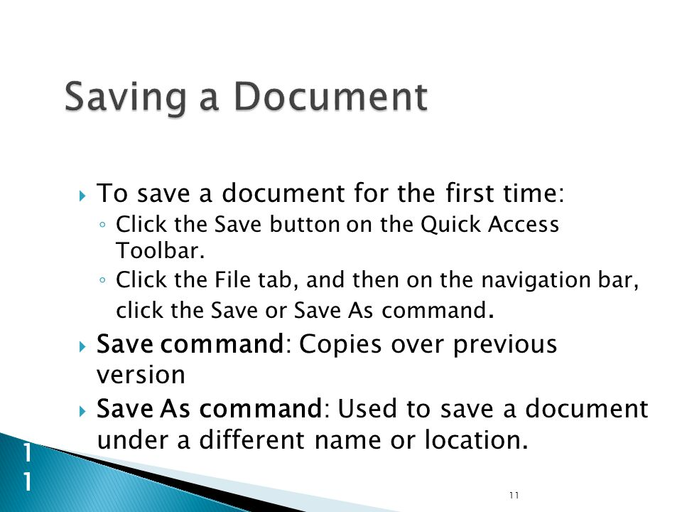  To save a document for the first time: ◦ Click the Save button on the Quick Access Toolbar.