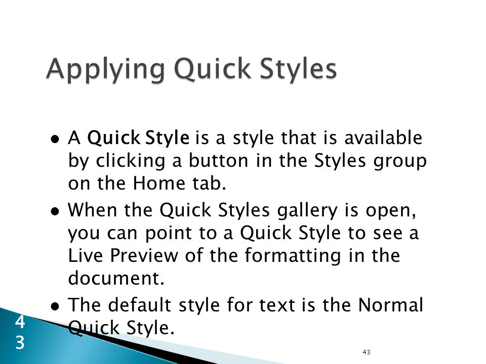 A Quick Style is a style that is available by clicking a button in the Styles group on the Home tab.