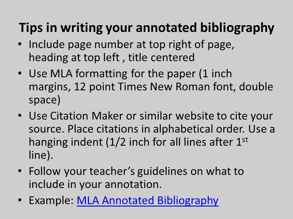Tips in writing your annotated bibliography Include page number at top right of page, heading at top left, title centered Use MLA formatting for the paper (1 inch margins, 12 point Times New Roman font, double space) Use Citation Maker or similar website to cite your source.