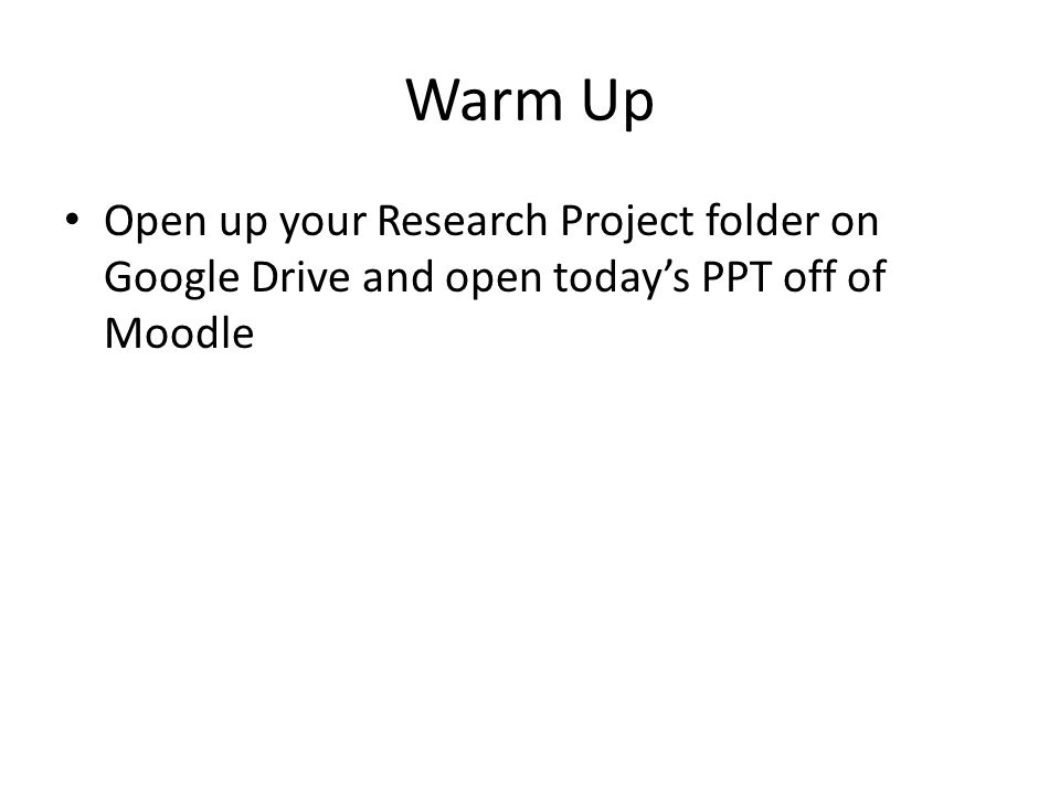 Warm Up Open up your Research Project folder on Google Drive and open today's PPT off of Moodle
