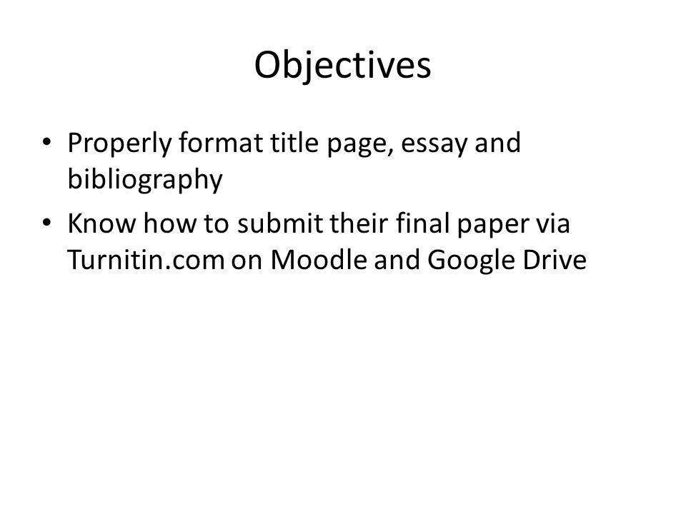 Objectives Properly format title page, essay and bibliography Know how to submit their final paper via Turnitin.com on Moodle and Google Drive