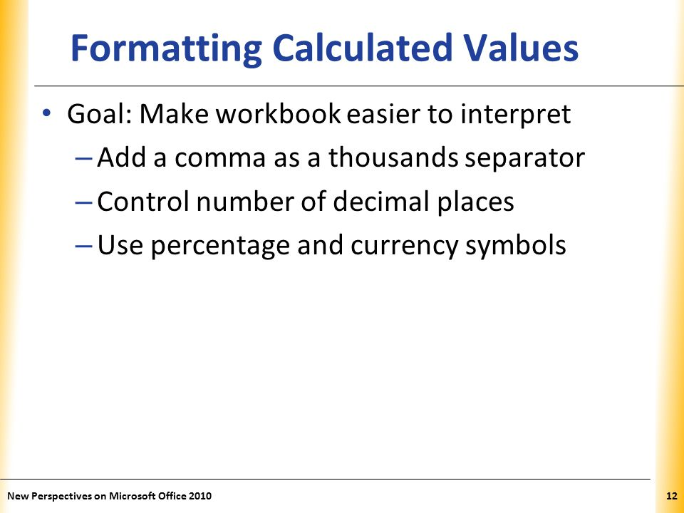 XP New Perspectives on Microsoft Office Formatting Calculated Values Goal: Make workbook easier to interpret – Add a comma as a thousands separator – Control number of decimal places – Use percentage and currency symbols