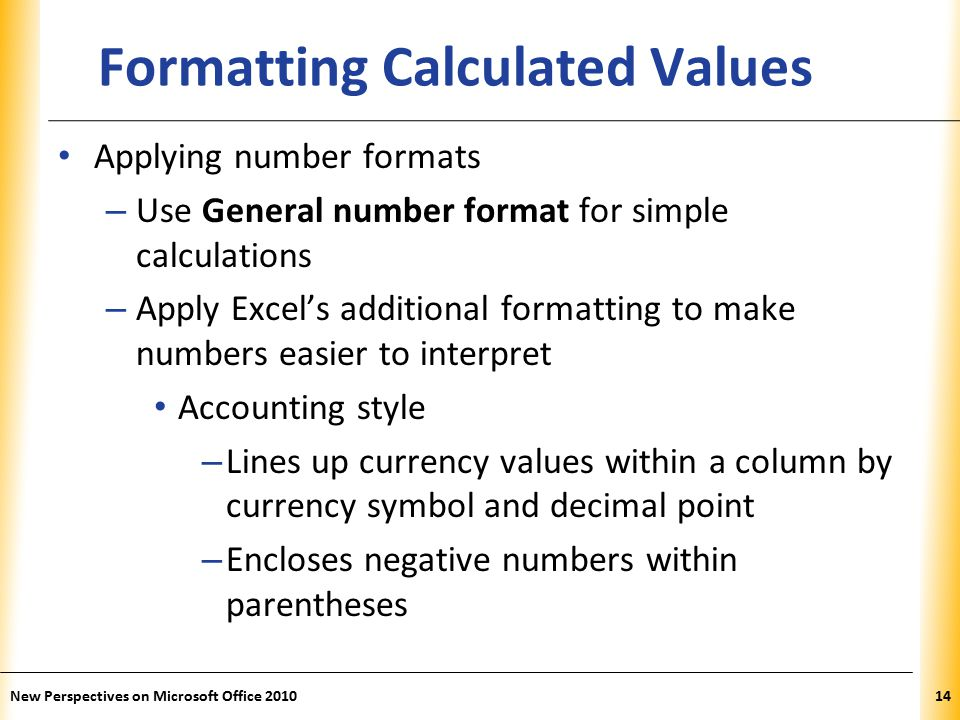 XP New Perspectives on Microsoft Office Formatting Calculated Values Applying number formats – Use General number format for simple calculations – Apply Excel's additional formatting to make numbers easier to interpret Accounting style – Lines up currency values within a column by currency symbol and decimal point – Encloses negative numbers within parentheses