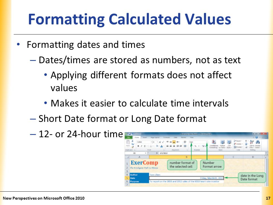 XP New Perspectives on Microsoft Office Formatting Calculated Values Formatting dates and times – Dates/times are stored as numbers, not as text Applying different formats does not affect values Makes it easier to calculate time intervals – Short Date format or Long Date format – 12- or 24-hour time