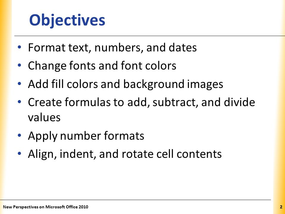 XP New Perspectives on Microsoft Office Objectives Format text, numbers, and dates Change fonts and font colors Add fill colors and background images Create formulas to add, subtract, and divide values Apply number formats Align, indent, and rotate cell contents 2