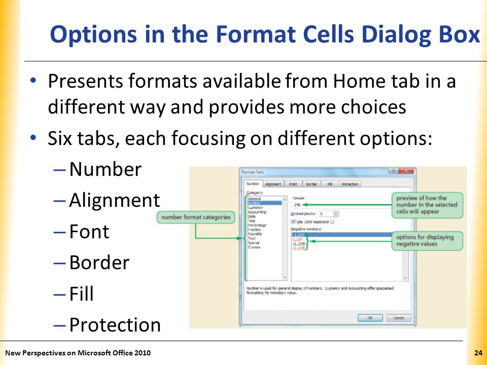XP New Perspectives on Microsoft Office Options in the Format Cells Dialog Box Presents formats available from Home tab in a different way and provides more choices Six tabs, each focusing on different options: – Number – Alignment – Font – Border – Fill – Protection