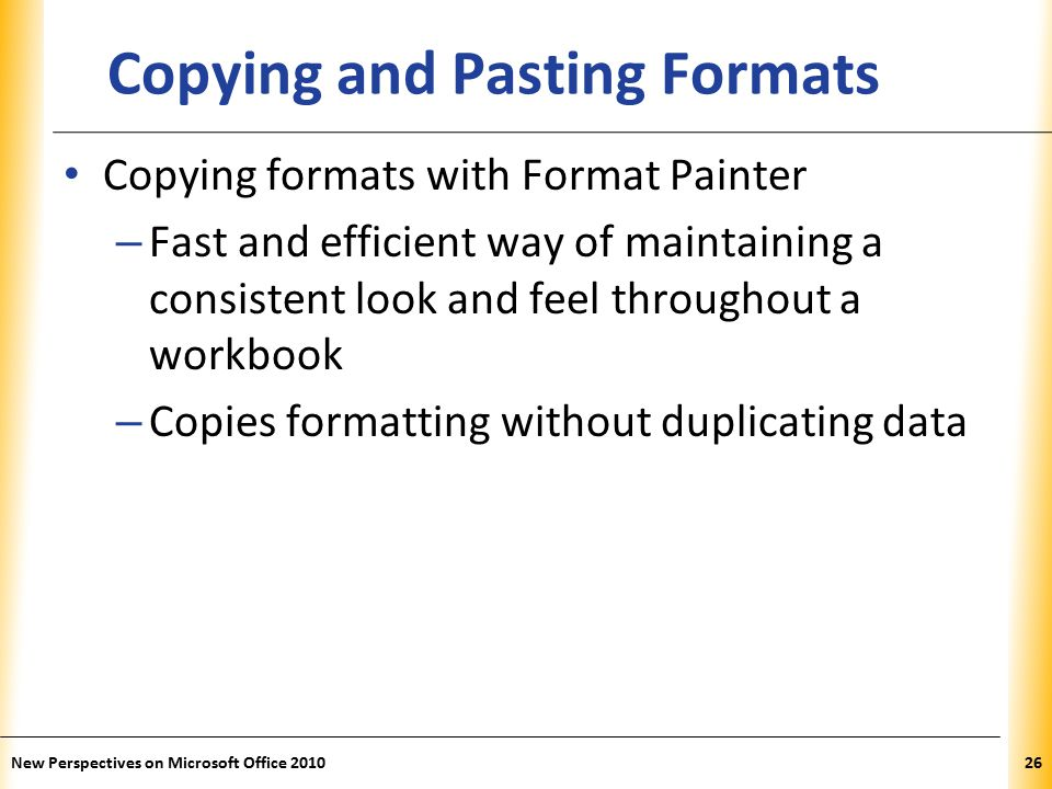 XP New Perspectives on Microsoft Office Copying and Pasting Formats Copying formats with Format Painter – Fast and efficient way of maintaining a consistent look and feel throughout a workbook – Copies formatting without duplicating data