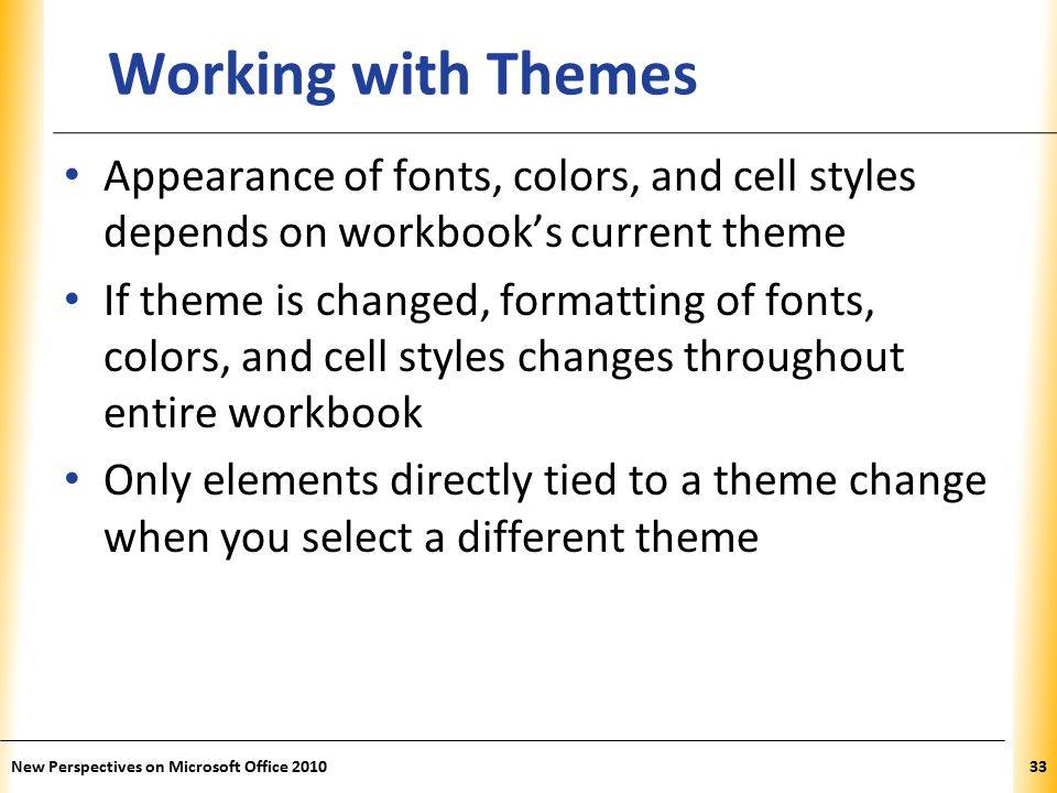 XP New Perspectives on Microsoft Office Working with Themes Appearance of fonts, colors, and cell styles depends on workbook's current theme If theme is changed, formatting of fonts, colors, and cell styles changes throughout entire workbook Only elements directly tied to a theme change when you select a different theme