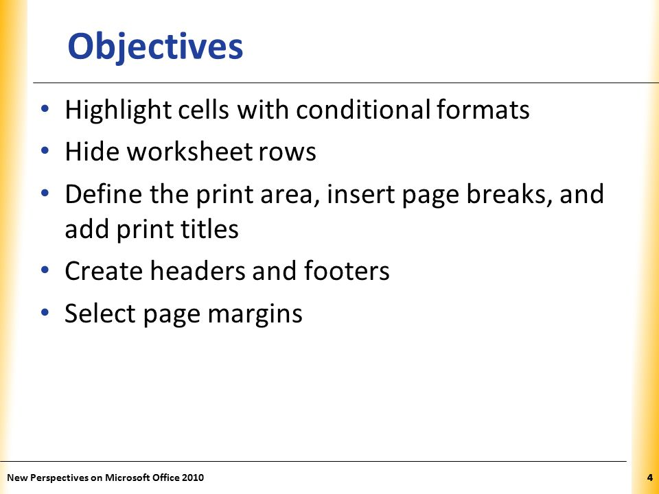 XP New Perspectives on Microsoft Office Objectives Highlight cells with conditional formats Hide worksheet rows Define the print area, insert page breaks, and add print titles Create headers and footers Select page margins 4