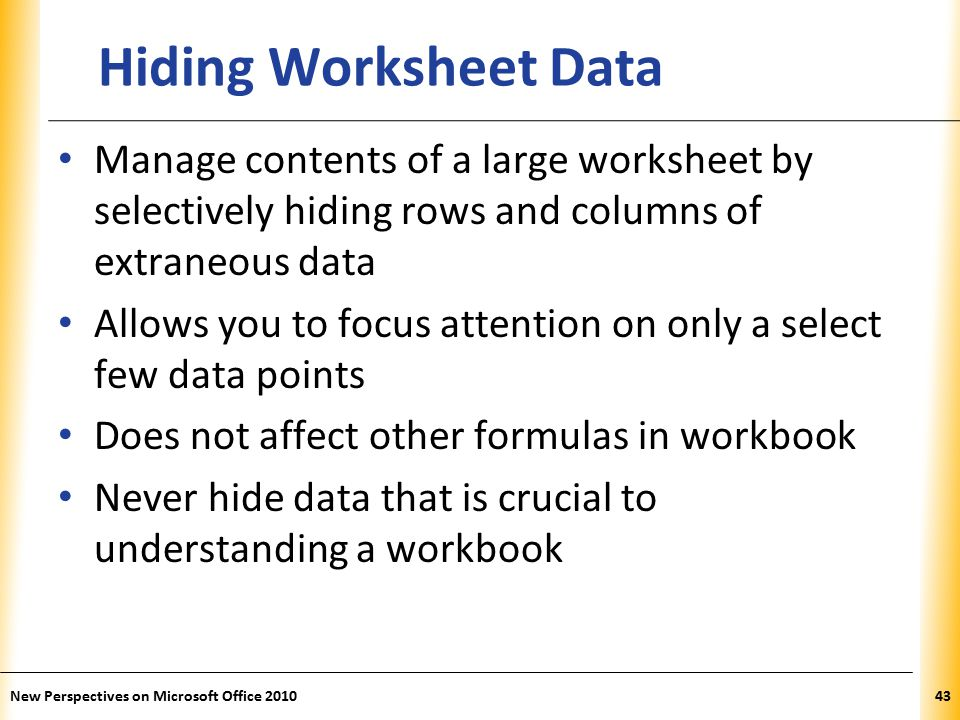 XP New Perspectives on Microsoft Office Hiding Worksheet Data Manage contents of a large worksheet by selectively hiding rows and columns of extraneous data Allows you to focus attention on only a select few data points Does not affect other formulas in workbook Never hide data that is crucial to understanding a workbook