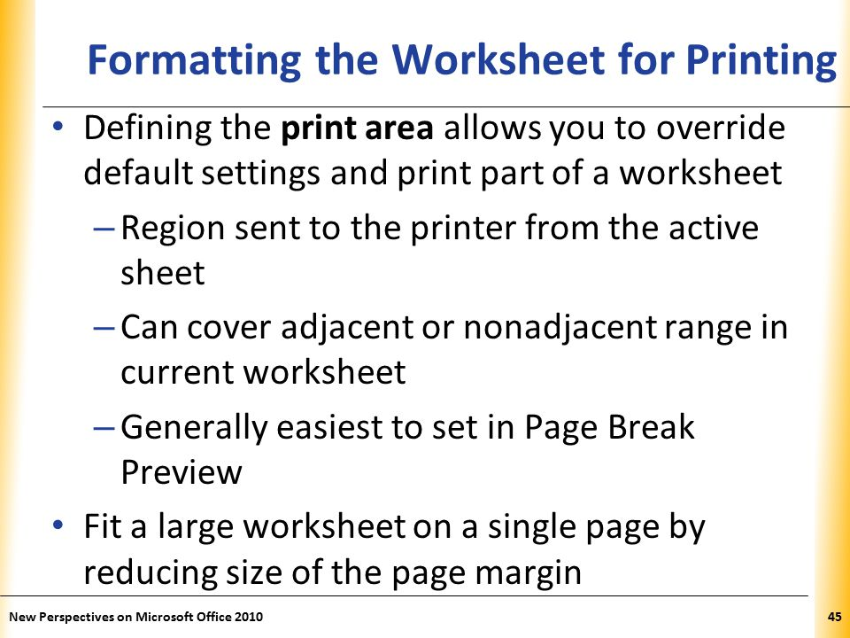 XP New Perspectives on Microsoft Office Formatting the Worksheet for Printing Defining the print area allows you to override default settings and print part of a worksheet – Region sent to the printer from the active sheet – Can cover adjacent or nonadjacent range in current worksheet – Generally easiest to set in Page Break Preview Fit a large worksheet on a single page by reducing size of the page margin