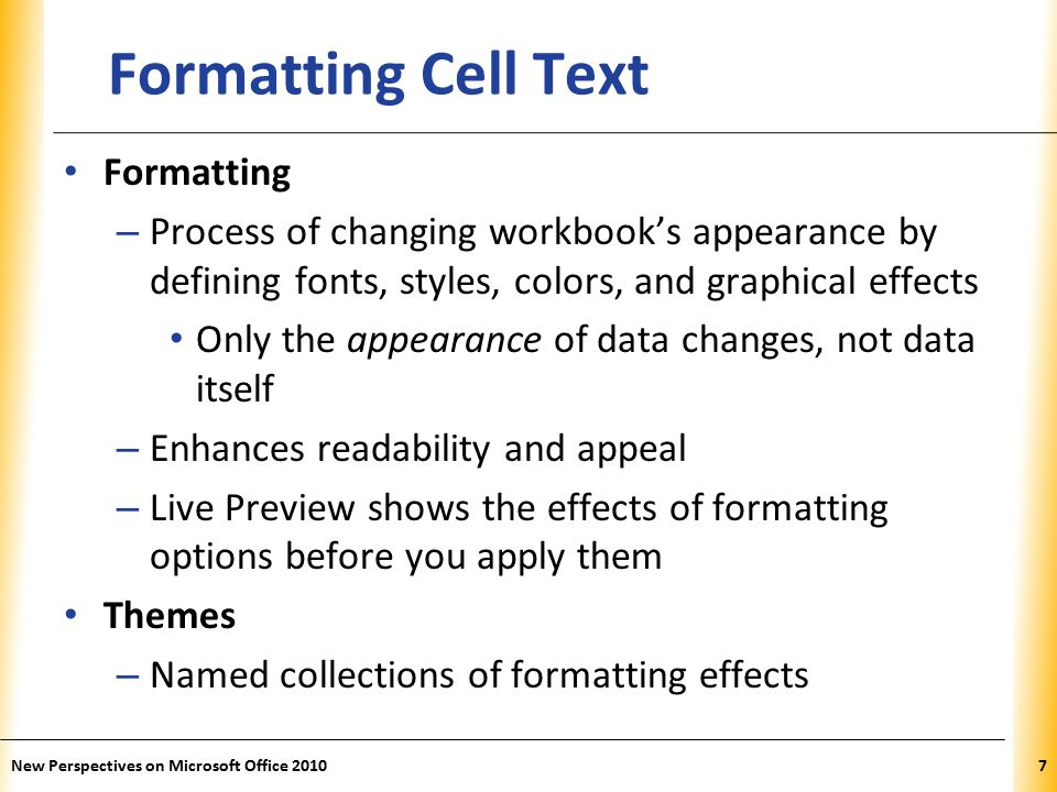 XP New Perspectives on Microsoft Office Formatting Cell Text Formatting – Process of changing workbook's appearance by defining fonts, styles, colors, and graphical effects Only the appearance of data changes, not data itself – Enhances readability and appeal – Live Preview shows the effects of formatting options before you apply them Themes – Named collections of formatting effects