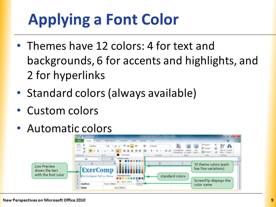 XP New Perspectives on Microsoft Office Applying a Font Color Themes have 12 colors: 4 for text and backgrounds, 6 for accents and highlights, and 2 for hyperlinks Standard colors (always available) Custom colors Automatic colors