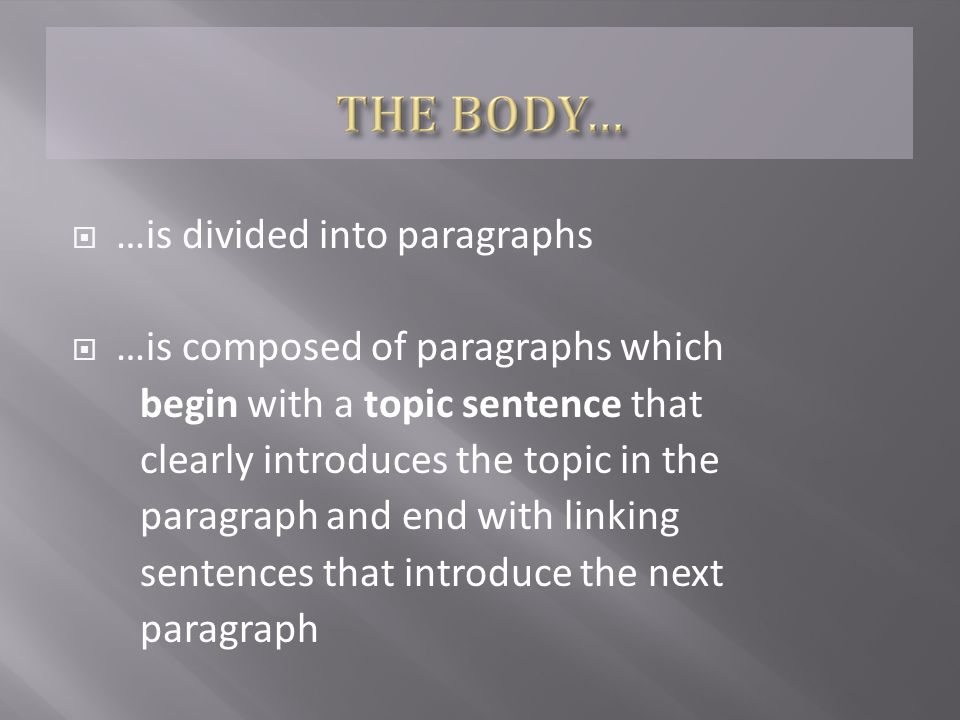  …is divided into paragraphs  …is composed of paragraphs which begin with a topic sentence that clearly introduces the topic in the paragraph and end with linking sentences that introduce the next paragraph