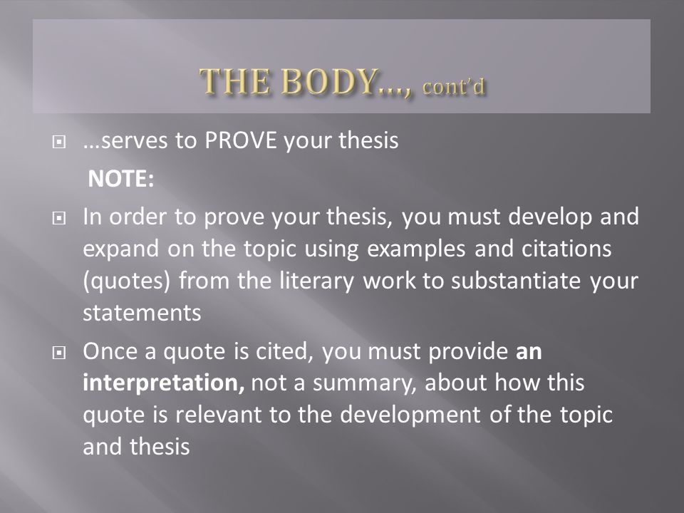  …serves to PROVE your thesis NOTE:  In order to prove your thesis, you must develop and expand on the topic using examples and citations (quotes) from the literary work to substantiate your statements  Once a quote is cited, you must provide an interpretation, not a summary, about how this quote is relevant to the development of the topic and thesis