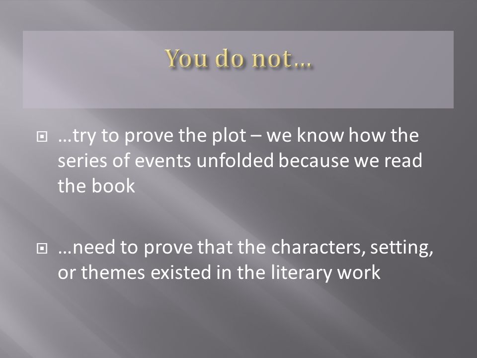  …try to prove the plot – we know how the series of events unfolded because we read the book  …need to prove that the characters, setting, or themes existed in the literary work